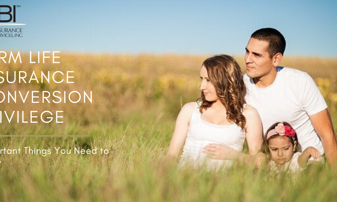 Term Life Insurance Conversion Privilege: Important Things You Need to Know